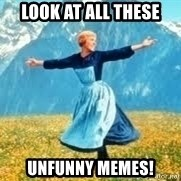 Look at all these - look at all these unfunny memes!