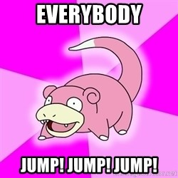 Slowpoke - everybody jump! jump! jump!