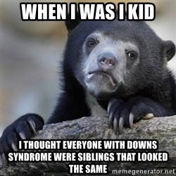 Confession Bear - When i was i kid i thought everyone with downs syndrome were siblings that looked the same