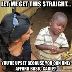 skeptical black kid - Let me get this straight... YOu're upset because you can only afford basic cable?