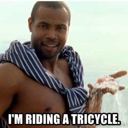 Old Spice Guy - i'm riding a tricycle.