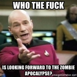 why tha fuck - who the fuck is looking forward to the zombie apocalypse?