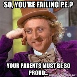 Willy Wonka - So, you're failing p.e.? Your parents must be so proud...