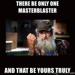 Si Duck Dynasty - there be only one masterblaster and that be yours truly