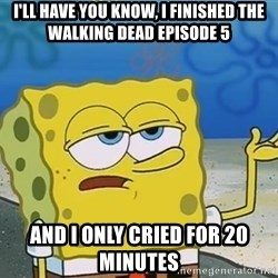 I'll have you know Spongebob - I'll have you know, i finished the walking dead episode 5 and i only cried for 20 minutes