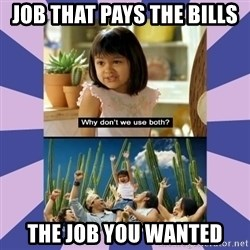 Why don't we use both girl - Job that pays the bills The job you wanted