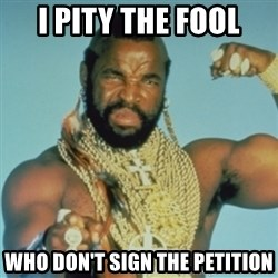 PITY THE FOOL - I PITY THE FOOL WHO DON'T SIGN THE PETITION