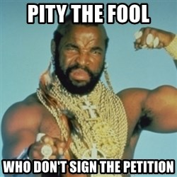 PITY THE FOOL - PITY THE FOOL who don't sign the petition