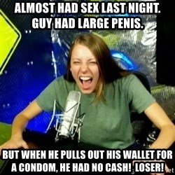 Unfunny/Uninformed Podcast Girl - almost had sex last night.  guy had large penis.   but when he pulls out his wallet for a condom, he had no cash!  loser!