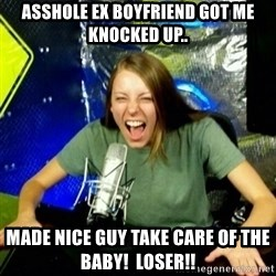 Unfunny/Uninformed Podcast Girl - asshole ex boyfriend got me knocked up.. made nice guy take care of the baby!  Loser!!