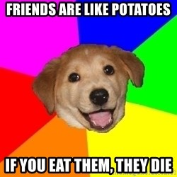 Advice Dog - Friends are like potatoes If you eat them, they die