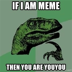 Philosoraptor - if i am meme then you are youyou