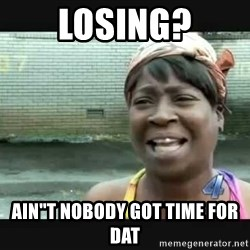 """Sweet brown - losing? ain""""t nobody got time for dat"""
