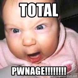 baby yelling - Total  Pwnage!!!!!!!!