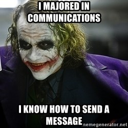 joker - I majored in communications I know how to send a message
