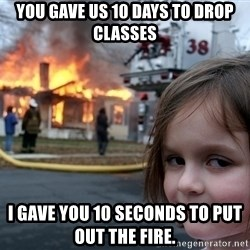 Disaster Girl - YOu gave us 10 days to drop classes i gave you 10 seconds to put out the fire.