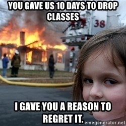 Disaster Girl - you gave us 10 days to drop classes i gave you a reason to regret it.