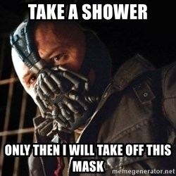 Only then you have my permission to die - take a shower only then i will take off this mask