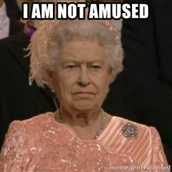 Unhappy Queen - I AM not amused