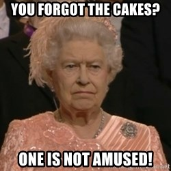 Unhappy Queen - YOU FORGOT THE CAKES? ONE IS NOT AMUSED!