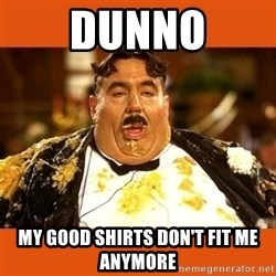 Fat Guy - DUNNO MY GOOD SHIRTS DON'T FIT ME ANYMORE