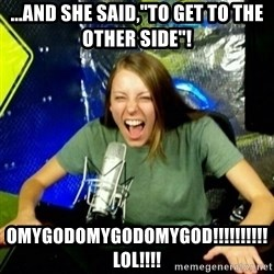 "Unfunny/Uninformed Podcast Girl - ...and she Said,""to get to the other side""! Omygodomygodomygod!!!!!!!!!!lol!!!!"