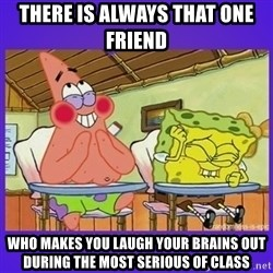 SpongeBob and Patrick Laughing - There is always that one friend  who makes you laugh your brains out during the most serious of class