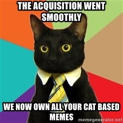 Business Cat - the acquisition went smoothly we now own all your cat based memes