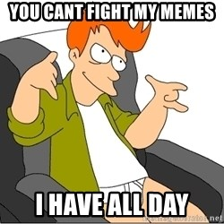 Futurama Fry - you cant fight my memes i have all day