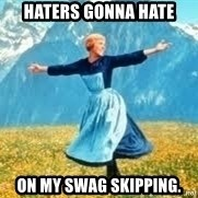 Look at all these - Haters gonna hate on my swag skipping.
