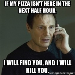 I don't know who you are... - IF MY PIZZA ISN'T HERE IN THE NEXT HALF HOUR, I WILL FIND YOU, AND I WILL KILL YOU.