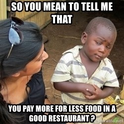 Skeptical 3rd World Kid - so you mean to tell me that you pay more for less food IN A GOOD RESTAURANT ?