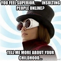 Typical-Wonka-Fan - you feel superior,        insulting people online? tell me more about your childhood...