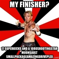 Generic Indy Wrestler - My finisher? 17 superkicks and a 1080shootingstar moonsault smallpackageamazingdriveplex
