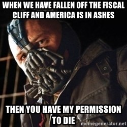 Only then you have my permission to die - When we have fallen off the fiscal cliff and america is in ashes then you have my permission to die