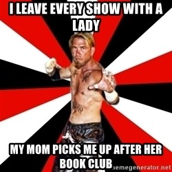 Generic Indy Wrestler - I leave every show with a lady My mom picks me up after her book club