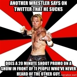 Generic Indy Wrestler - Another wrestler says on twitter that he sucks does a 20 minute shoot promo on a show in front of 11 people who've never heard of the other guy.