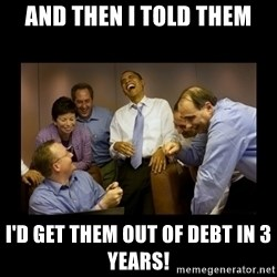 obama laughing  - And then i told them i'd get them out of debt in 3 years!