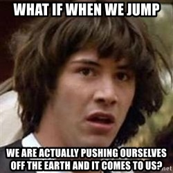 Conspiracy Keanu - What if when we jump we are actually pushing ourselves off the earth and it comes to us?