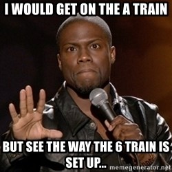 Kevin Hart - i would get on the a train but see the way the 6 train is set up...