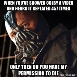 Only then you have my permission to die - WHEN YOU'VE SHOWED COLBY A VIDEO AND HEARD IT REPEATED 457 TIMES ONLY THEN DO YOU HAVE MY PERMISSION TO DIE