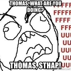Fuuuu - Thomas, what are you doing? Thomas, sthap!