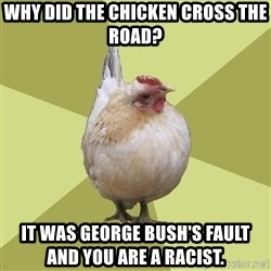 Uneducatedchicken - Why DID THE CHICKEN CROSS THE ROAD? It was George BUSH'S FAULT            and YOU ARE A RACIST.