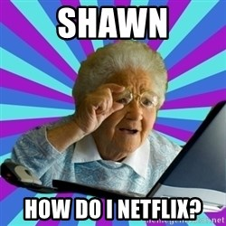 old lady - shawn how do i netflix?