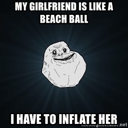 Forever Alone - MY GIRLFRIEND IS LIKE A BEACH BALL I HAVE TO INFLATE HER