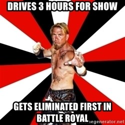 Generic Indy Wrestler - Drives 3 hours for show Gets Eliminated first in battle royal