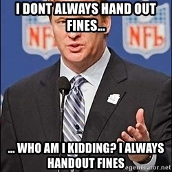 Roger Goodell - I dont always hand out fines... ... Who am i kidding? I always handout fines