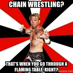 Generic Indy Wrestler - chain wrestling? that's when you go through a flaming table, right?