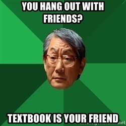 High Expectations Asian Father - you hang out with friends? textbook is your friend