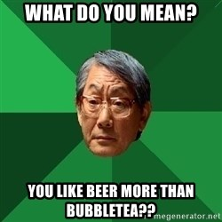 High Expectations Asian Father - What do you mean? You Like beer mOre than buBbletea??